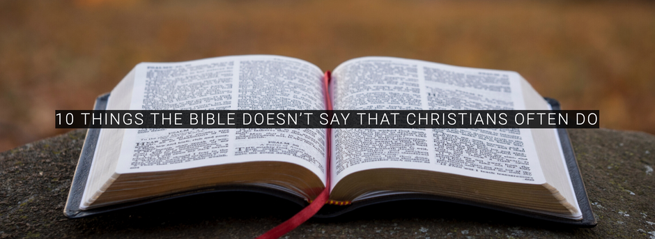 10 THINGS THE BIBLE DOESN'T SAY THAT CHRISTIANS OFTEN DO
