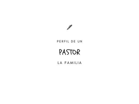 PERFIL DE UN PASTOR - LA FAMILIA