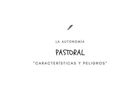 """LA AUTONOMÍA PASTORAL: """"Características y Peligros"""""""