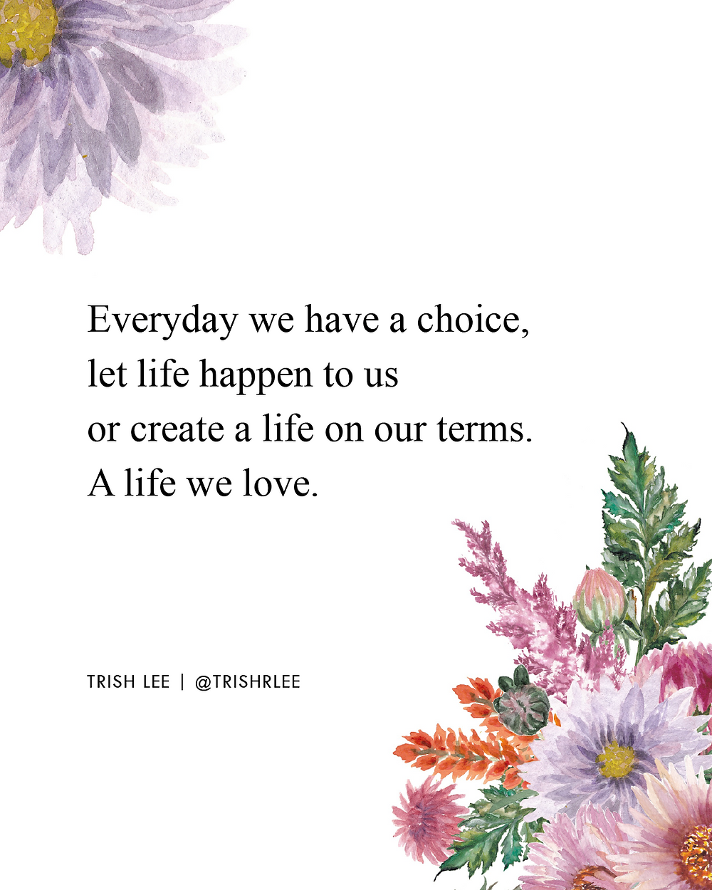 Everyday we have a choice - let life happen to us or create a life we love