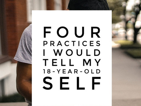 Four Practices I Would Tell My 18-Year-Old Self
