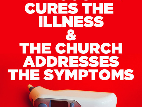 The Gospel Cures The Illness & The Church Addresses The Symptoms