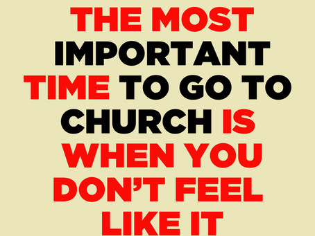 The Most Important Time To Go To Church Is When You Don't Feel Like It