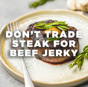 Don't Trade Steak For Beef Jerky