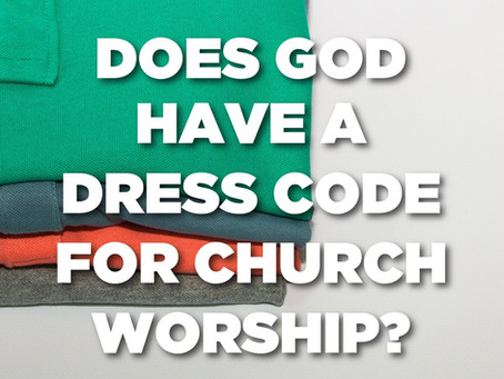 Does God Have A Dress Code For Church Worship?