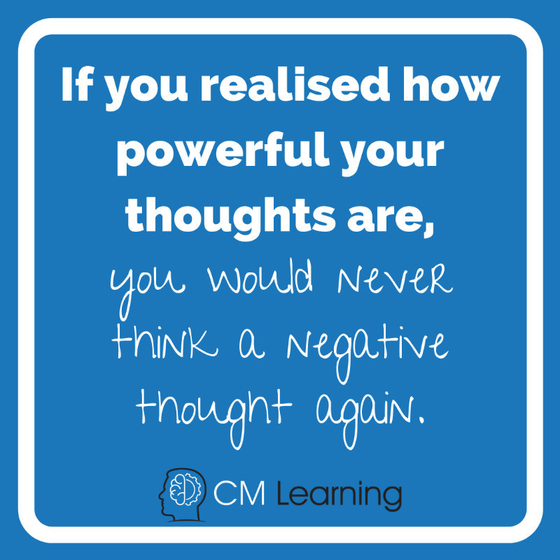 CM Learning - how to control negative thoughts and emotions - if you realised how powerful your thoughts are, you would never think a negative thought again