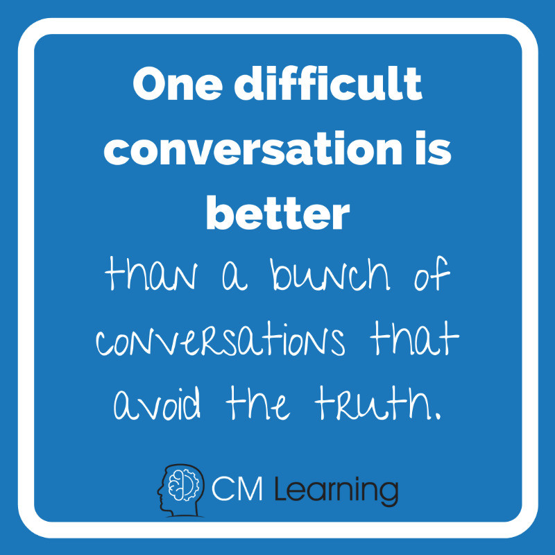 CM Learning - how to have difficult conversations - one difficult conversation is better than a bunch of conversations that avoid the truth.