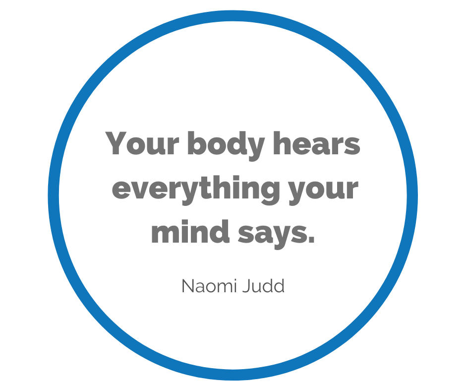 Naomi Judd: Your body hears everything your mind says.