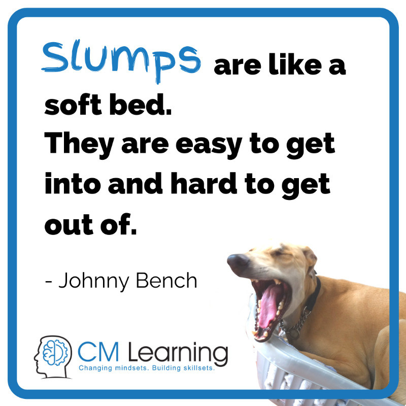 CM Learning - how to get out of a slump - slumps are like a soft bed. They are easy to get into and hard to get out of (Johnny Bench)