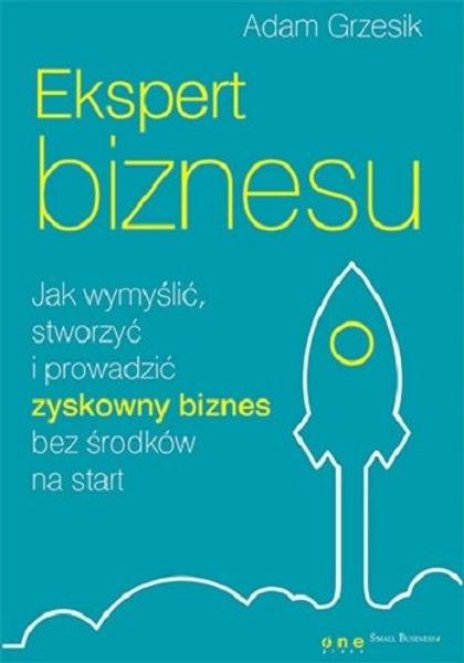 ekspert-biznesu-jak-wymyslic-stworzyc-i-prowadzic-zyskowny-biznes-bez-srodkow-na-start-b-iext3870438