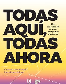 Portada libro Todas aquí, todas ahora. Una constelación de voces para pensar Guatemala de Catafixia Editorial y el Instituto 25A