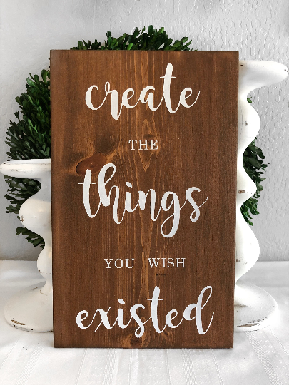 Create the Things you wish existed - Inspirational Sign