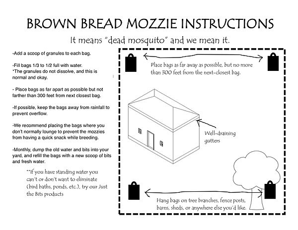 Brown Bread Mozzie Instructions. Add packet t bag. Fill bags halfway with water. Plase bags 300 feet apart or less. Eliminate or treat all other standing water.