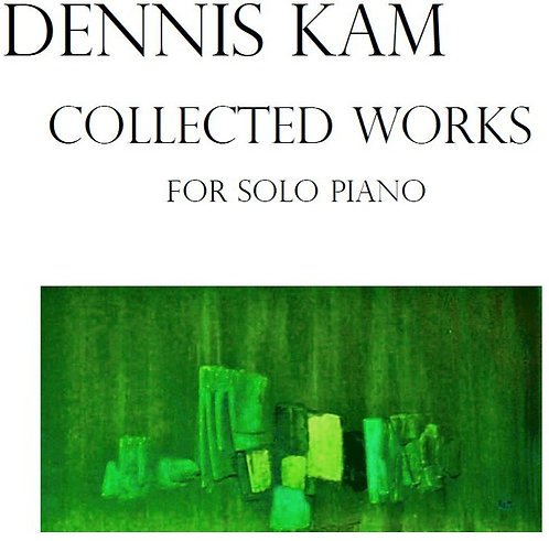 Urtext Edition of Dennis Kam's Collected Works for Solo Piano (2nd Ed., 2021)