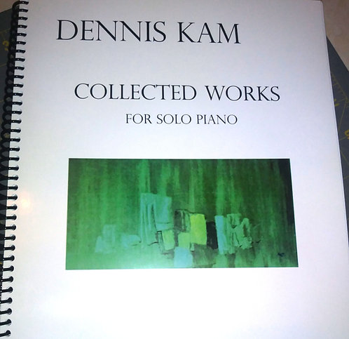 Bound Hard Copy - Dennis Kam's Collected Works for Solo Piano (2nd Ed., 2021)