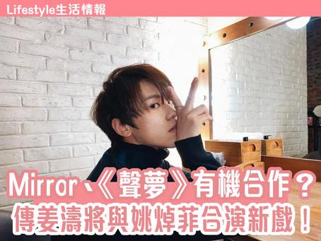 【生活情報 Mirror、《聲夢》有機合作? • 傳姜濤將與姚焯菲合演新戲!】