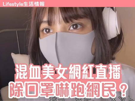 【生活情報 混血美女網紅直播 • 除口罩嚇跑網民?】