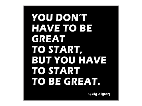 You have to start to be great