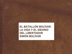 EL BATALLÓN BOLÍVAR. LA VIDA Y EL IDEARIO DEL LIBERTADOR SIMÓN BOLÍVAR.