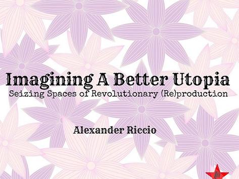 Imagining A Better Utopia: Seizing Spaces of Revolutionary (Re)production w/ Alex Riccio