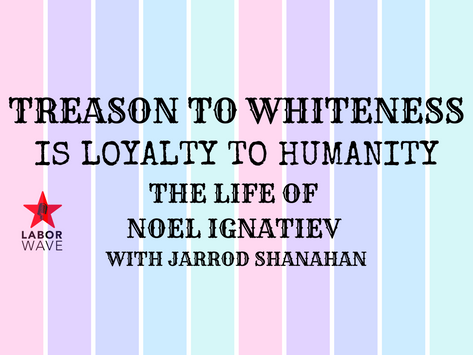 Treason to Whiteness is Loyalty to Humanity: The Life of Noel Ignatiev with Jarrod Shanahan