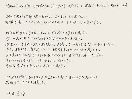 Houttunia cordata(ホーチュニア コダータ)は学名で ドクダミ を意味します。  日本人であれば馴染みもあり、よく見かける草花。 可憐で美しいということを知っている人はそう多くない気がする。  わたしがつくるものも、そんなドクダミのようにと思う。 多くの人が見たことがあるようなものかもしれない。 際立って、何かを強く表現し、主張しているものでもないかもしれない。 でも、触れて、着て過ごして、改めて見るといいなと感じる。 よく見るとこんなところにも良さがあった、手が行き届いていた。 そばにありそうで、でも今までになかった。 そんな商品を生んでいきたいと思う。  このブランドが、ひっそりと人の生活に寄り添うような存在に 成長していくことを願って。