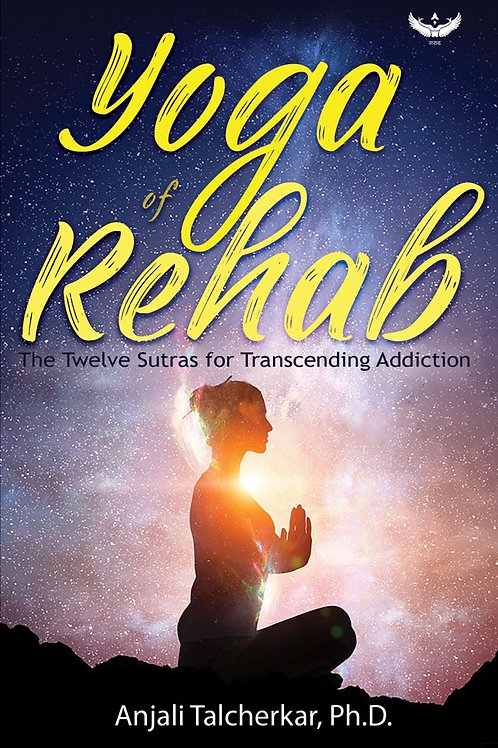 Yoga of Rehab: The Twelve Sutras for Transcending Addiction