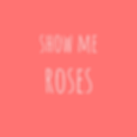 show me roses.png