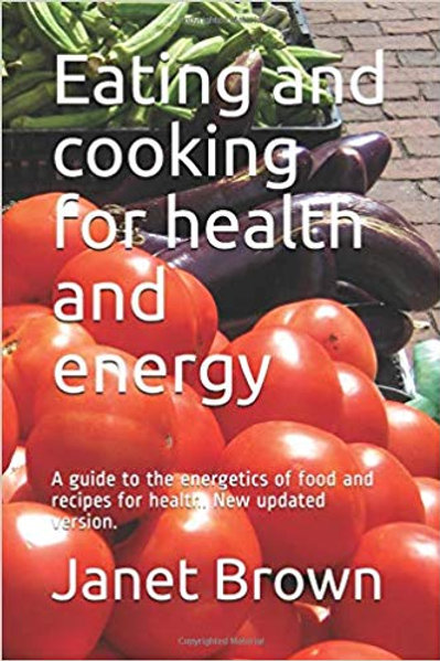 Eating and cooking for health and energy: A guide to the energetics of food and