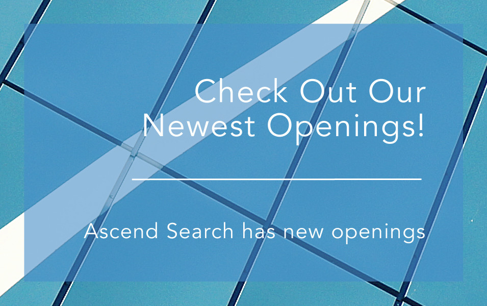 Check Out Our New Openings! January 2018  |  Scott Whipkey   Ascend Search has New Openings! To better serve you, our website and careers page features new openings every week to help you succeed in your career. To see our new openings, click HERE     Also please don't forget to sign up for our newsletter at https://www.ascendsearch.com/ for company updates, exciting job opportunities and the latest in recruiting news!