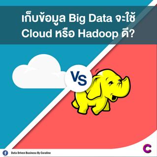เก็บข้อมูล Big Data จะใช้ Cloud หรือ Hadoop ดี?