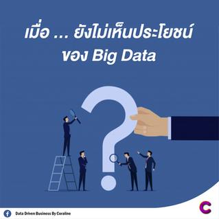 เมื่อ ... ยังไม่เห็นประโยชน์ของ Big Data