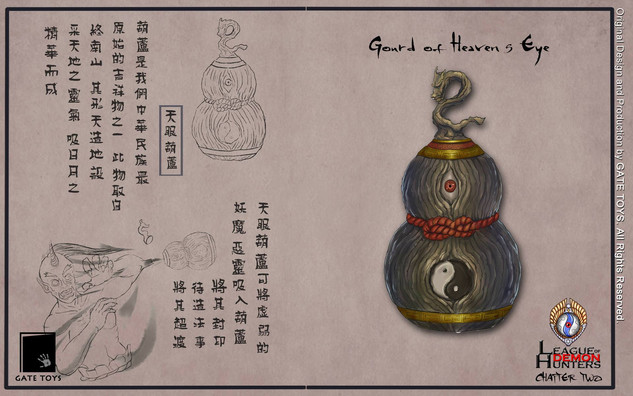 The Gourd is an object of good fortune in ancient greater China, its shape represents the connection between Heaven and Earth. The Gourd of Heaven's Eye is used to capture evil spirits and concealed them for purification.