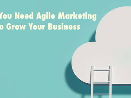 Why You Need Agile Marketing to Grow Your Business
