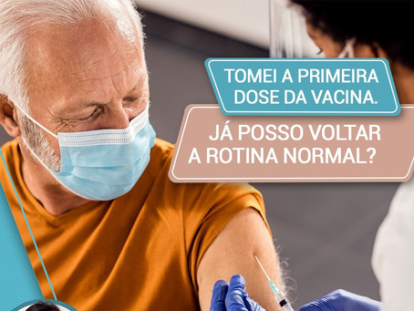 Tomei a primeira dose da vacina. Já posso voltar a rotina normal?