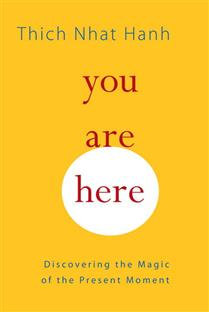 You Are Here Discovering the Magic of the Present Moment By Thich Nhat Hanh