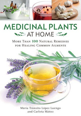 Medicinal Plants at Home More Than 100 Natural Remedies for Healing Common Ailme