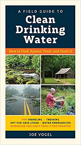A Field Guide to Clean Drinking Water How to Find, Assess, Treat, and Store It