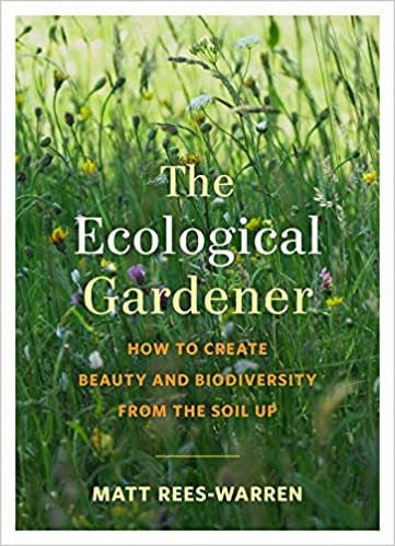 THE ECOLOGICAL GARDENER: HOW TO CREATE BEAUTY AND BIODIVERSITY FROM THE SOIL UP