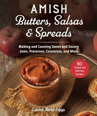 AMISH BUTTERS, SALSAS & SPREADS: MAKING AND CANNING SWEET AND SAVORY