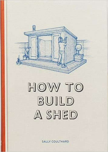 How to Build a Shed Sally Coulthard, Illustrations by Lee John Phillips