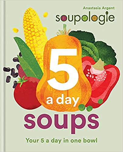 SOUPOLOGIE 5-A-DAY SOUPS: 50 GREAT TASTING, NUTRITIOUS, PLANT-BASED SOUPS