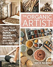 THE ORGANIC ARTIST: MAKE YOUR OWN PAINT, PAPER, PIGMENTS, PRINTS AND MORE