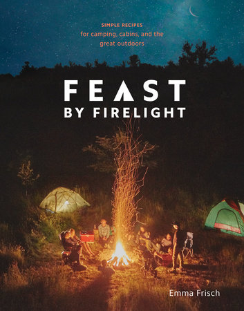 Feast by Firelight SIMPLE RECIPES FOR CAMPING, CABINS, AND THE GREAT OUTDOORS