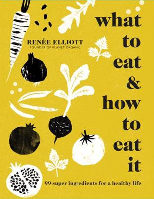 What to Eat & How to Eat It: 99 Super Ingredients for a Healthy Life (Hardcover)