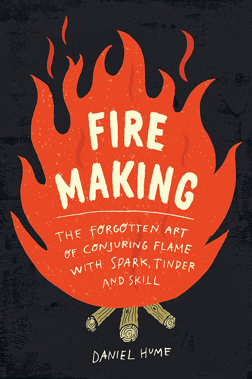 Fire Making The Forgotten Art of Conjuring Flame with Spark, Tinder, and Skill