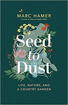 SEED TO DUST: LIFE, NATURE, AND A COUNTRY GARDEN