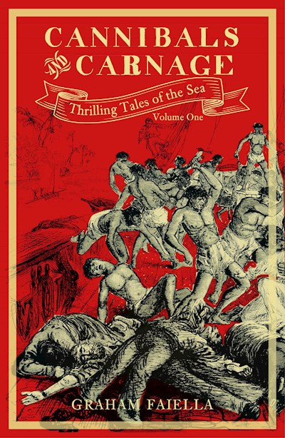 CANNIBALS AND CARNAGE: THRILLING TALES OF THE SEA: VOLUME ONE by Graham Faiella