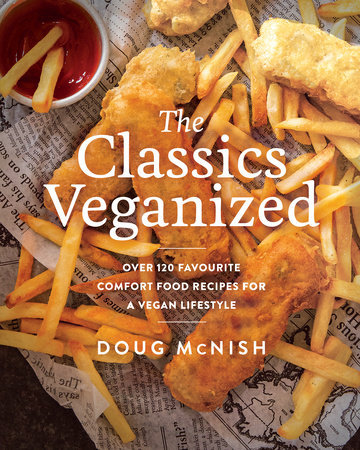 THE CLASSICS VEGANIZED: OVER 120 FAVOURITE COMFORT FOOD RECIPES FOR A VEGAN LIFE