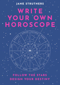 WRITE YOUR OWN HOROSCOPE: FOLLOW THE STARS, DESIGN YOUR DESTINY byJane Struthers